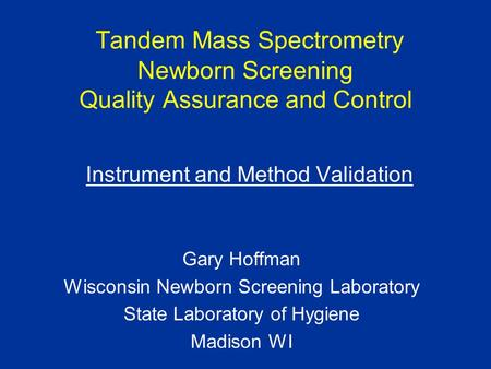 Tandem Mass Spectrometry Newborn Screening Quality Assurance and Control Instrument and Method Validation Gary Hoffman Wisconsin Newborn Screening Laboratory.