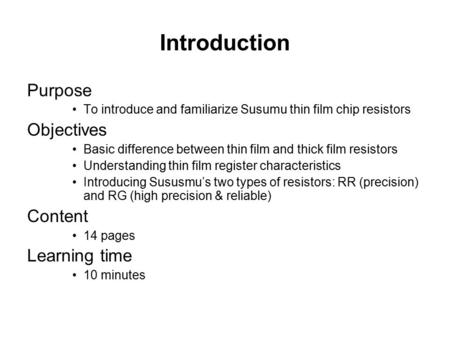 Introduction Purpose To introduce and familiarize Susumu thin film chip resistors Objectives Basic difference between thin film and thick film resistors.