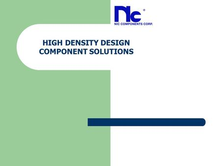 HIGH DENSITY DESIGN COMPONENT SOLUTIONS. Technology Challenges Market Drivers:  Make it smaller  Make it operate faster  Make it more efficient  Make.