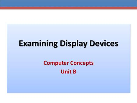 Examining Display Devices Computer Concepts Unit B.