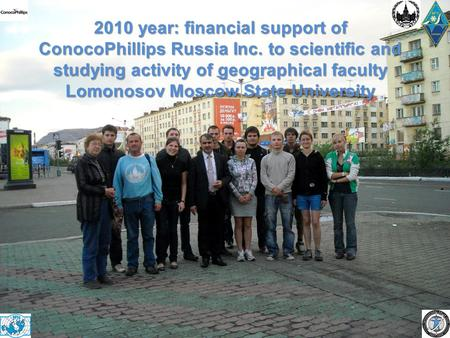 2010 year: financial support of ConocoPhillips Russia Inc. to scientific and studying activity of geographical faculty Lomonosov Moscow State University.