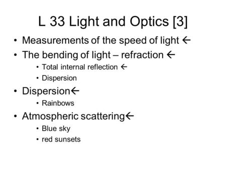 L 33 Light and Optics [3] Measurements of the speed of light  The bending of light – refraction  Total internal reflection  Dispersion Dispersion 