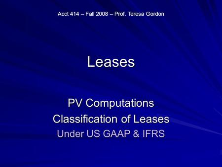 Leases PV Computations Classification of Leases Under US GAAP & IFRS Acct 414 – Fall 2008 – Prof. Teresa Gordon.