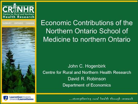 Economic Contributions of the Northern Ontario School of Medicine to northern Ontario John C. Hogenbirk Centre for Rural and Northern Health Research David.