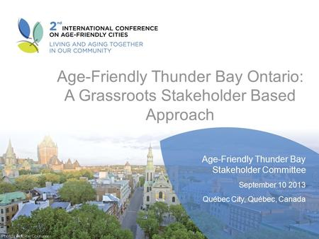 Age-Friendly Thunder Bay Ontario: A Grassroots Stakeholder Based Approach Age-Friendly Thunder Bay Stakeholder Committee September 10 2013 Québec City,