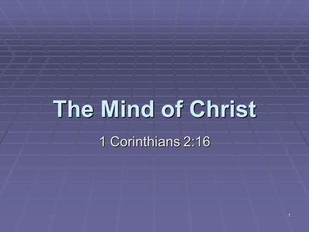 "1 The Mind of Christ 1 Corinthians 2:16. 2  ""For who hath known the mind of the Lord, that he may instruct him? But we have the mind of Christ."""