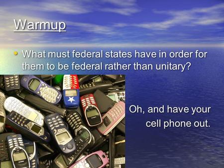 Warmup What must federal states have in order for them to be federal rather than unitary? Oh, and have your cell phone out. What must federal states have.