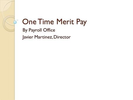 One Time Merit Pay By Payroll Office Javier Martinez, Director.