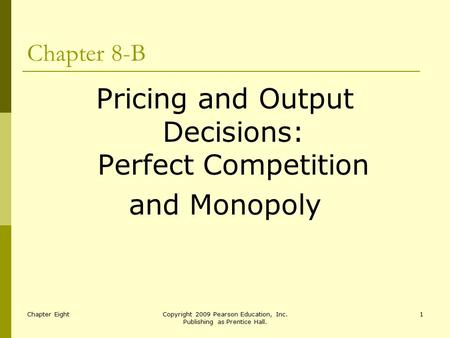 Chapter EightCopyright 2009 Pearson Education, Inc. Publishing as Prentice Hall. 1 Chapter 8-B Pricing and Output Decisions: Perfect Competition and Monopoly.