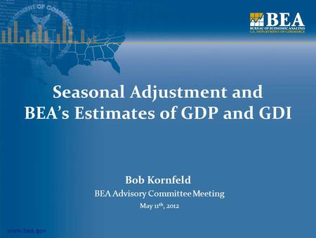 Www.bea.gov Seasonal Adjustment and BEA's Estimates of GDP and GDI Bob Kornfeld BEA Advisory Committee Meeting May 11 th, 2012.