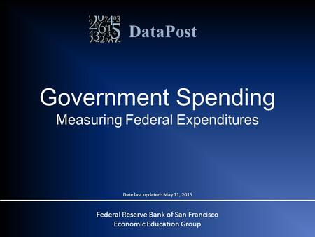 DataPost Federal Reserve Bank of San Francisco Economic Education Group Government Spending Measuring Federal Expenditures Date last updated: May 11, 2015.