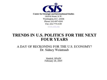 TRENDS IN U.S. POLITICS FOR THE NEXT FOUR YEARS A DAY OF RECKONING FOR THE U.S. ECONOMY? Dr. Sidney Weintraub Madrid, SPAIN February 28, 2005 Center for.