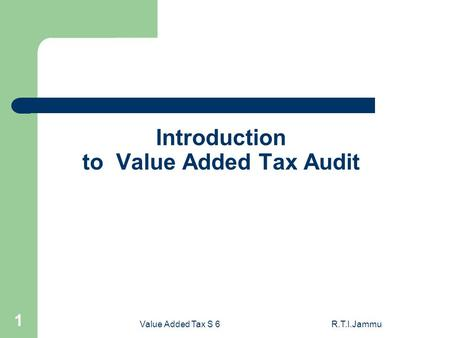 Value Added Tax S 6R.T.I.Jammu 1 Introduction to Value Added Tax Audit.