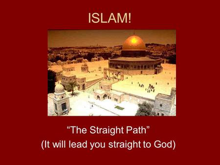 "ISLAM! ""The Straight Path"" (It will lead you straight to God)"