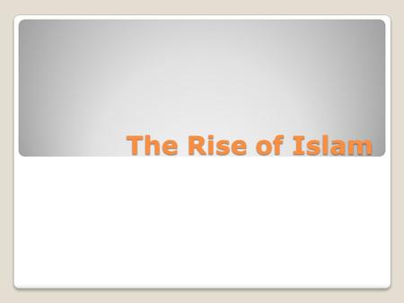 The Rise of Islam. Arabia Prior to Muhammad Crossroads of three continents Geography-desert with little water People settled near an oasis town or near.