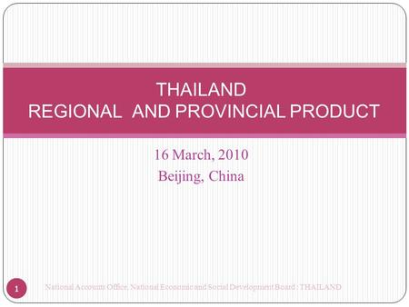 16 March, 2010 Beijing, China THAILAND REGIONAL AND PROVINCIAL PRODUCT 1 National Accounts Office, National Economic and Social Development Board : THAILAND.