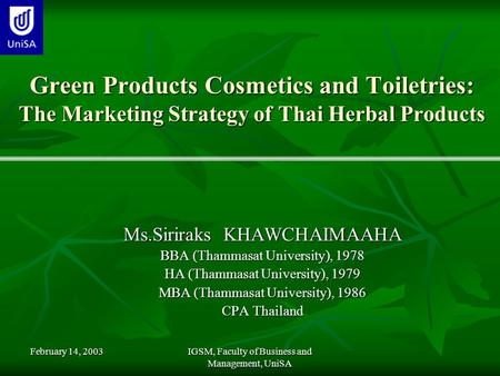 February 14, 2003 IGSM, Faculty of Business and Management, UniSA Green Products Cosmetics and Toiletries: The Marketing Strategy of Thai Herbal Products.