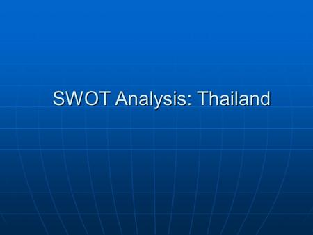 SWOT Analysis: Thailand. STRENGTHS Extensive knowledge and experience in Agriculture-based industries (e.g. Animals, Animal feeds, rice, rubber Extensive.