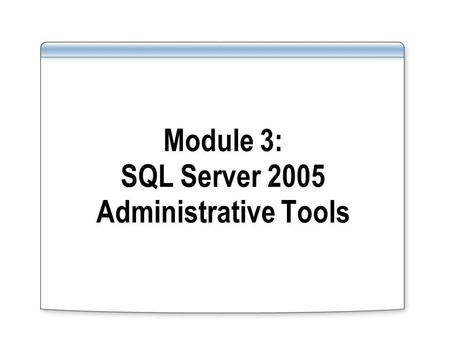 Module 3: SQL Server 2005 Administrative Tools. Overview Using SQL Server Management Studio Using SQL Computer Manager Using the sqlcmd Utility Using.