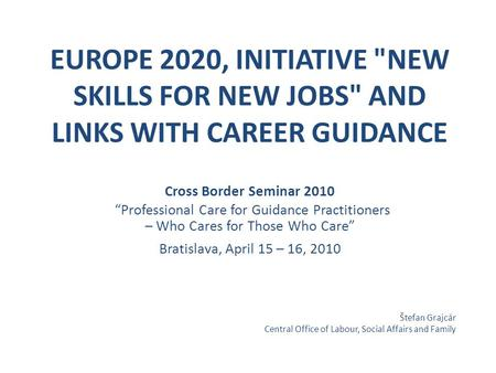 "EUROPE 2020, INITIATIVE NEW SKILLS FOR NEW JOBS AND LINKS WITH CAREER GUIDANCE Cross Border Seminar 2010 ""Professional Care for Guidance Practitioners."