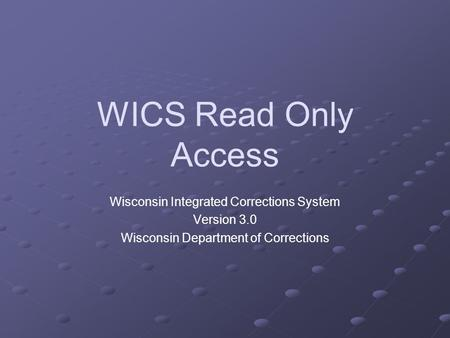 WICS Read Only Access Wisconsin Integrated Corrections System Version 3.0 Wisconsin Department of Corrections.