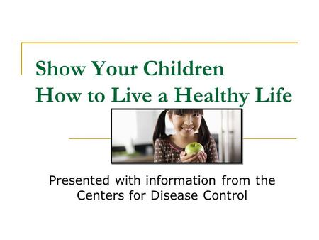 Show Your Children How to Live a Healthy Life Presented with information from the Centers for Disease Control.