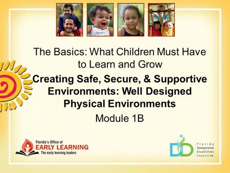 The Basics: What Children Must Have to Learn and Grow Creating Safe, Secure, & Supportive Environments: Well Designed Physical Environments Module 1B.
