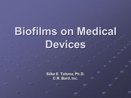 Biofilms on Medical Devices Silke S. Talsma, Ph.D. C.R. Bard, Inc.