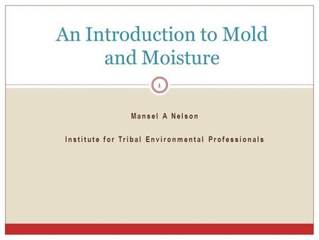 Mansel A Nelson Institute for Tribal Environmental Professionals An Introduction to Mold and Moisture 1.
