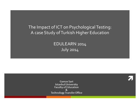  The Impact of ICT on Psychological Testing: A case Study of Turkish Higher Education EDULEARN 2014 July 2014 Gamze Sart Istanbul University Faculty of.