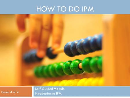 HOW TO DO IPM Self-Guided Module Introduction to IPM Lesson 4 of 4.