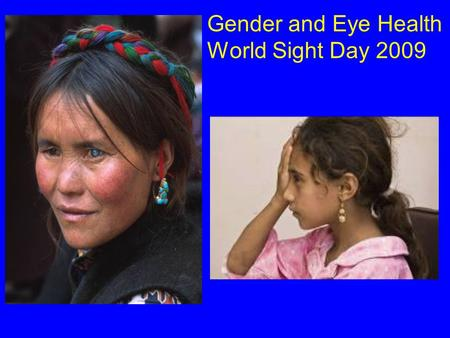 Gender and Eye Health World Sight Day 2009. 2/3 of the Blind in the World are Women 80% of Blindness is Avoidable.