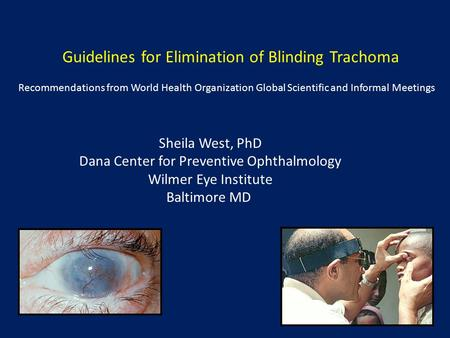 Guidelines for Elimination of Blinding Trachoma Recommendations from World Health Organization Global Scientific and Informal Meetings Sheila West, PhD.