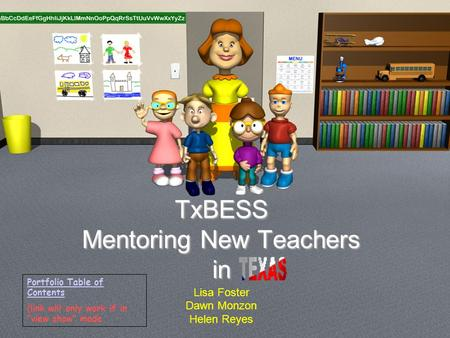 "TxBESS Mentoring New Teachers in Lisa Foster Dawn Monzon Helen Reyes Portfolio Table of Contents (link will only work if in ""view show"" mode."