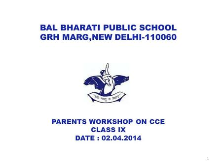 BAL BHARATI PUBLIC SCHOOL GRH MARG,NEW DELHI-110060 PARENTS WORKSHOP ON CCE CLASS IX DATE : 02.04.2014 1.