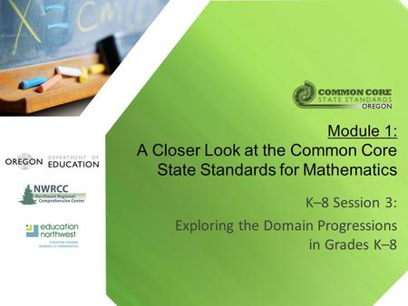 K–8 Session 3: Exploring the Domain Progressions in Grades K–8 Module 1: A Closer Look at the Common Core State Standards for Mathematics.