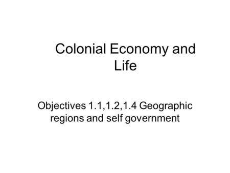 Colonial Economy and Life Objectives 1.1,1.2,1.4 Geographic regions and self government.