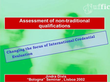 "Changing the focus of International Credential Evaluation Assessment of non-traditional qualifications Jindra Divis ""Bologna"" Seminar, Lisboa 2002."