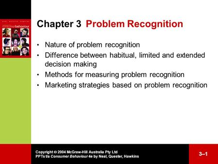 Copyright  2004 McGraw-Hill Australia Pty Ltd PPTs t/a Consumer Behaviour 4e by Neal, Quester, Hawkins 3–13–1 Chapter 3Problem Recognition Nature of problem.