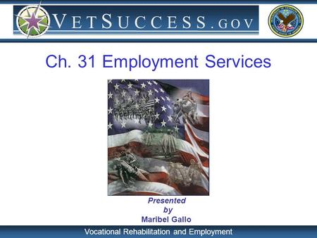 Vocational Rehabilitation and Employment V E T S U C C E S S. G O V Presented by Maribel Gallo Ch. 31 Employment Services.