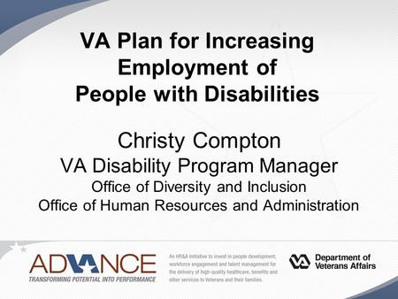 VA Plan for Increasing Employment of People with Disabilities Christy Compton VA Disability Program Manager Office of Diversity and Inclusion Office of.