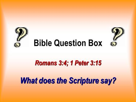 Bible Question Box Romans 3:4; 1 Peter 3:15 What does the Scripture say?