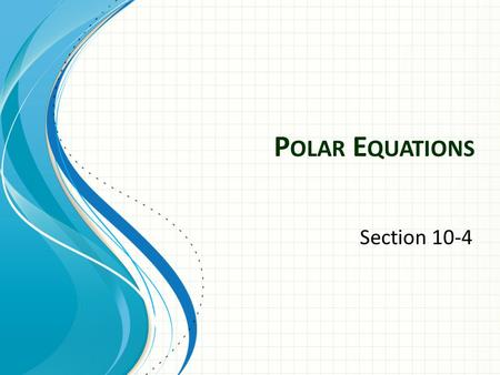 P OLAR E QUATIONS Section 10-4. Polar Coordinates Given: r: Directed distance from the Polar axis (pole) to point P Ɵ: Directed angle from the Polar axis.