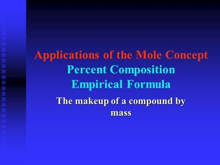 Applications of the Mole Concept Percent Composition Empirical Formula The makeup of a compound by mass.
