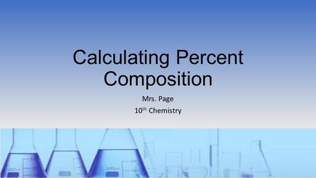 Calculating Percent Composition Mrs. Page 10 th Chemistry.