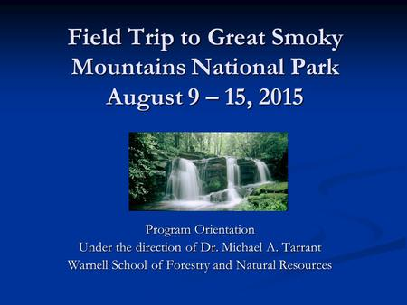 Field Trip to Great Smoky Mountains National Park August 9 – 15, 2015 Program Orientation Under the direction of Dr. Michael A. Tarrant Warnell School.