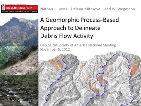 A Geomorphic Process-Based Approach to Delineate Debris Flow Activity Nathan J. Lyons Helena Mitasova Karl W. Wegmann Geological Society of America National.