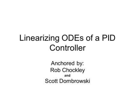 Linearizing ODEs of a PID Controller Anchored by: Rob Chockley and Scott Dombrowski.