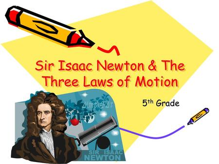 Sir Isaac Newton & The Three Laws of Motion 5 th Grade.