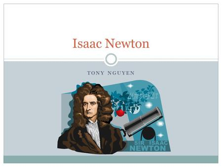 TONY NGUYEN Isaac Newton. Issac Sir Isaac Newton born on 1642 became a mathematician and physicist and one of the most scientific intellects of all time.
